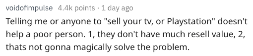 "Text - voidofimpulse 4.4k points 1 day ago Telling me or anyone to ""sell your tv, or Playstation"" doesn't help a poor person. 1, they don't have much resell value, 2, thats not gonna magically solve the problem."