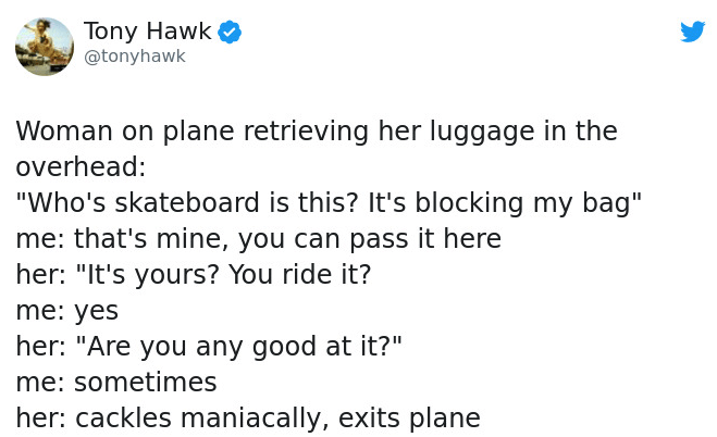 "Text - Tony Hawk @tonyhawk Woman on plane retrieving her luggage in the overhead: ""Who's skateboard is this? It's blocking my bag"" me: that's mine, you can pass it here her: ""It's yours? You ride it? me: yes her: ""Are you any good at it?"" me: sometimes her: cackles maniacally, exits plane"