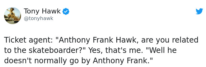 "Text - Tony Hawk @tonyhawk Ticket agent: ""Anthony Frank Hawk, are you related to the skateboarder?"" Yes, that's me. ""Well he doesn't normally go by Anthony Frank."""