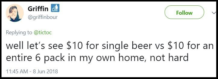"""Well let's see $10 for a single beer vs. $10 for an entire six-pack in my own home, not hard"""