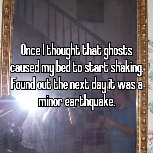 """Once I thought that ghosts caused my bed to start shaking. Found out the next day it was a minor earthquake"""