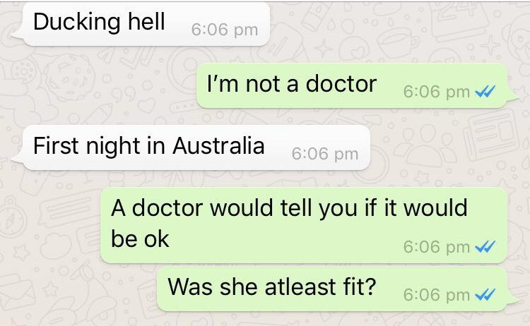 Text - Ducking hell 6:06 pm I'm not a doctor 6:06 pm First night in Australia 6:06 pm A doctor would tell you if it would be ok 6:06 pm Was she atleast fit? 6:06 pm