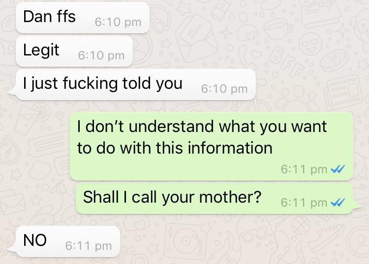 Text - Dan ffs 6:10 pm BFF Legit 6:10 pm 6:10 pm just fucking told you I don't understand what you want to do with this information 6:11 pm 6:11 pm Shall I call your mother? NO 6:11 pm
