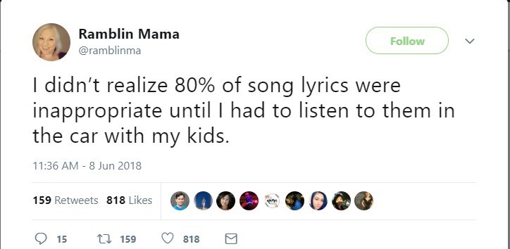 Text - Ramblin Mama Follow @ramblinma I didn't realize 80% of song lyrics were inappropriate until I had to listen to them in the car with my kids. 11:36 AM 8 Jun 2018 159 Retweets 818 Likes t 159 15 818