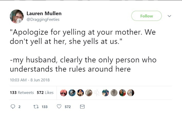 """Text - Lauren Mullen Follow @DraggingFeeties """"Apologize for yelling at your mother. We don't yell at her, she yells at us."""" -my husband, clearly the only person who understands the rules around here 10:03 AM - 8 Jun 2018 133 Retweets 572 Likes t 133 2 572"""