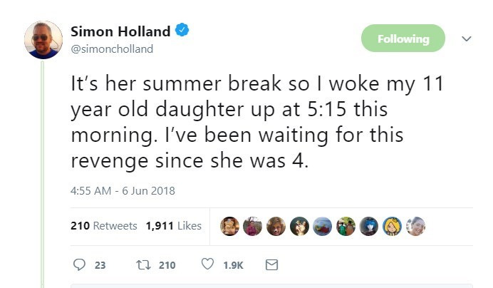 Text - Simon Holland Following @simoncholland It's her summer break so I woke my 11 year old daughter up at 5:15 this morning. I've been waiting for this revenge since she was 4 4:55 AM-6 Jun 2018 210 Retweets 1,911 Likes t 210 23 1.9K