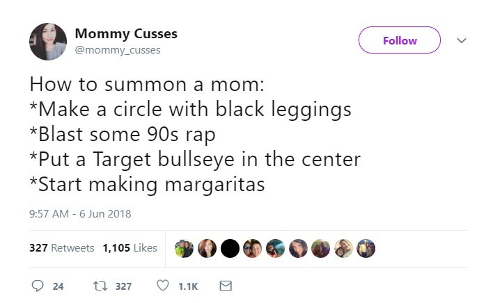 Text - Mommy Cusses Follow @mommy_cusses How to summon a mom: *Make a circle with black leggings *Blast some 90s rap *Put a Target bullseye in the center *Start making margaritas 9:57 AM - 6 Jun 2018 327 Retweets 1,105 Likes t 327 24 1.1K
