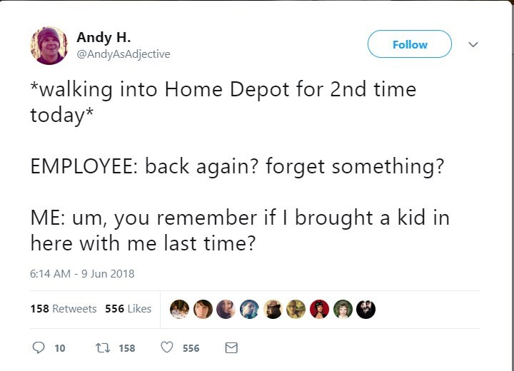 Text - Andy H @AndyAsAdjective Follow walking into Home Depot for 2nd time today* EMPLOYEE: back again? forget something? you remember if I brought a kid in here with me last time? 6:14 AM -9 Jun 2018 158 Retweets 556 Likes t 158 10 556 G7