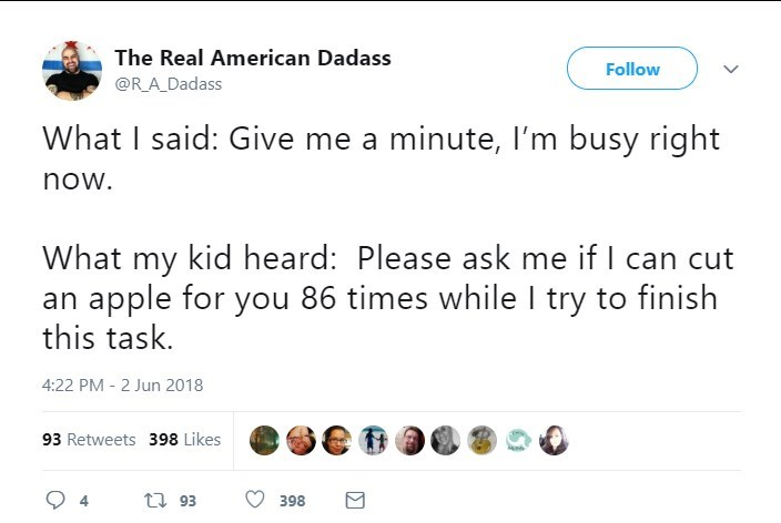 Text - The Real American Dadass Follow @R_A_Dadass What I said: Give me a minute, I'm busy right now. What my kid heard: Please ask me if I can cut an apple for you 86 times while I try to finish this task. 4:22 PM - 2 Jun 2018 93 Retweets 398 Likes t 93 4 398