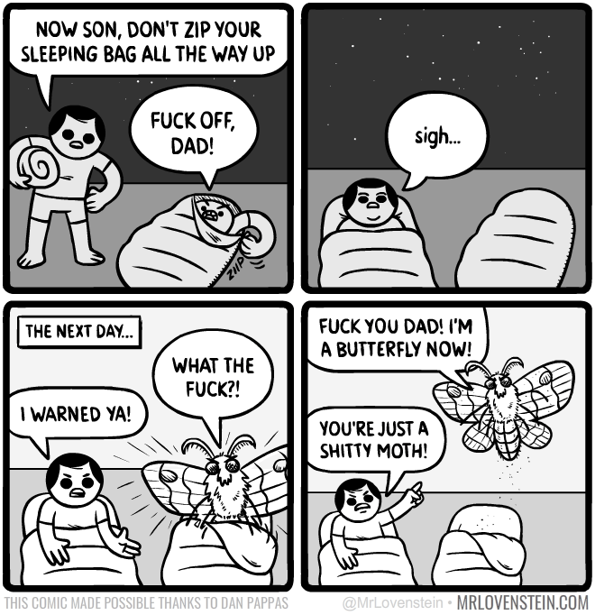 funny comic - Text - NOW SON, DON'T ZIP YOUR SLEEPING BAG ALL THE WAY UP FUCK OFF DAD! sigh.. FUCK YOU DAD! I'M A BUTTERFLY NOW! THE NEXT DAY... WHAT THE FUCK?! I WARNED YA! YOU'RE JUST A SHITTY MOTH! @MrLovenstein MRLOVENSTEIN.COM THIS COMIC MADE POSSIBLE THANKS TO DAN PAPPAS