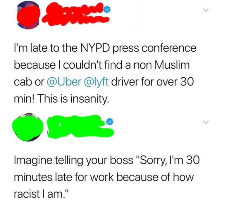 """Text - I'm late to the NYPD press conference because I couldn't find a non Muslim cab or @Uber @lyft driver for over 30 min! This is insanity. Imagine telling your boss """"Sorry, I'm 30 minutes late for work because of how racist l am."""""""