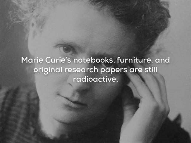 Face - Marie Curie's notebooks, furniture, and original research papers are still radioactive.