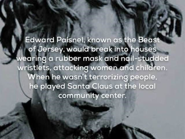 Facial expression - Edward Paisnel, known as the Beast of Jersey. would break into houses wearing a rubber mask and nail-studded wristlets, attacking women and children. When he wasn't terrorizing people, he played Santa Claus at the local community center.