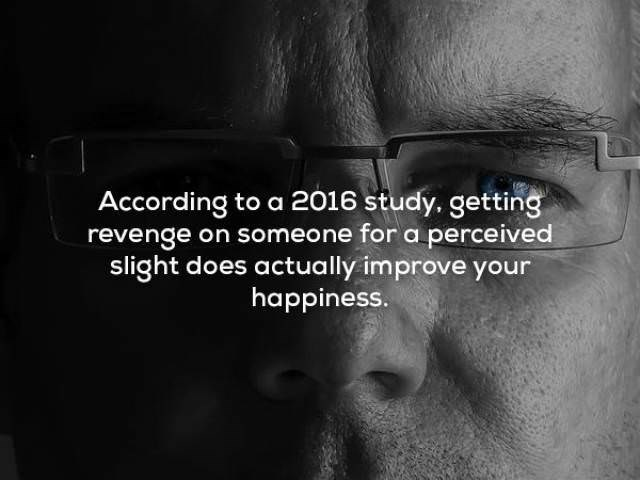 Face - According to a 2016 study. getting revenge on someone for a perceived slight does actually improve your happiness.