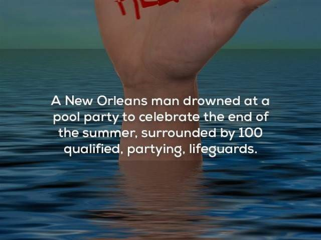 Water - A New Orleans man drowned at a pool party to celebrate the end of the summer, surrounded by 10 qualified, partying, lifeguards.