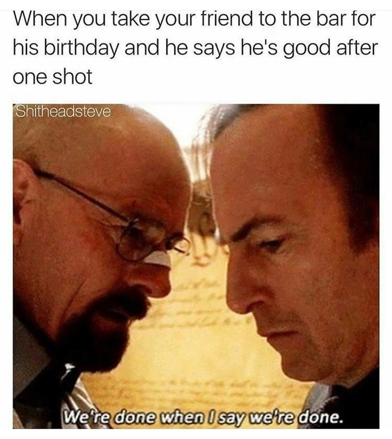 "Breaking Bad meme that reads, ""When you take your friend to the bar for his birthday and he says he's good after one shot"" - ""We're done when I say we're done"""