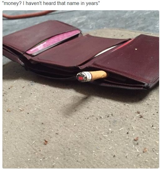 "Pic of an empty wallet with a cigarette sticking out with the caption, ""Money? I haven't heard that name in years"""