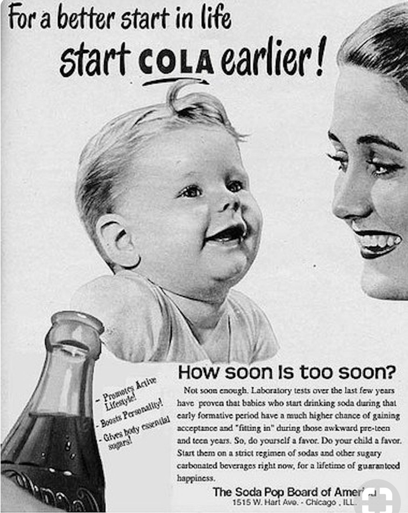 """Vintage advertisement - for a better start in life Start coLA earlier! How soon Is too soon? -Promoes Actie Lifesyle! Not soon enough. Laboratory tests over the last few years have provca that babics who start drinking soda during that Gives hody cenlal carly formative period have a much higher chance of gaining Boosts Personality! acceptance and """"fitting in"""" during those awkward pre-teen and toca ycars. So, do yoursclf a favor. Do yoar child a favor Start them on a strict regimen of sodas and o"""