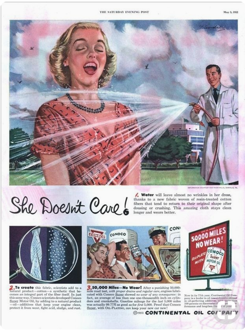 Vintage advertisement - THE SATURDAY EVENING POST May 3, 1952 dun She Poesnit Caneb Water will leave almost no wrinkles in her dress, thanks to a new fabric woven of resin-treated cotton fibers that tend to return to their original shape after dousing or crushing. This amazing cloth stays clean longer and wears better. CON CONOCO CONOCO AM 50000 MILES NOWEAR! CONOCO OrEPLATE Super MOTOR O WITH 2.To create this fabric, scientists add to a natural product-cotton-a synthetic that be comes an integr
