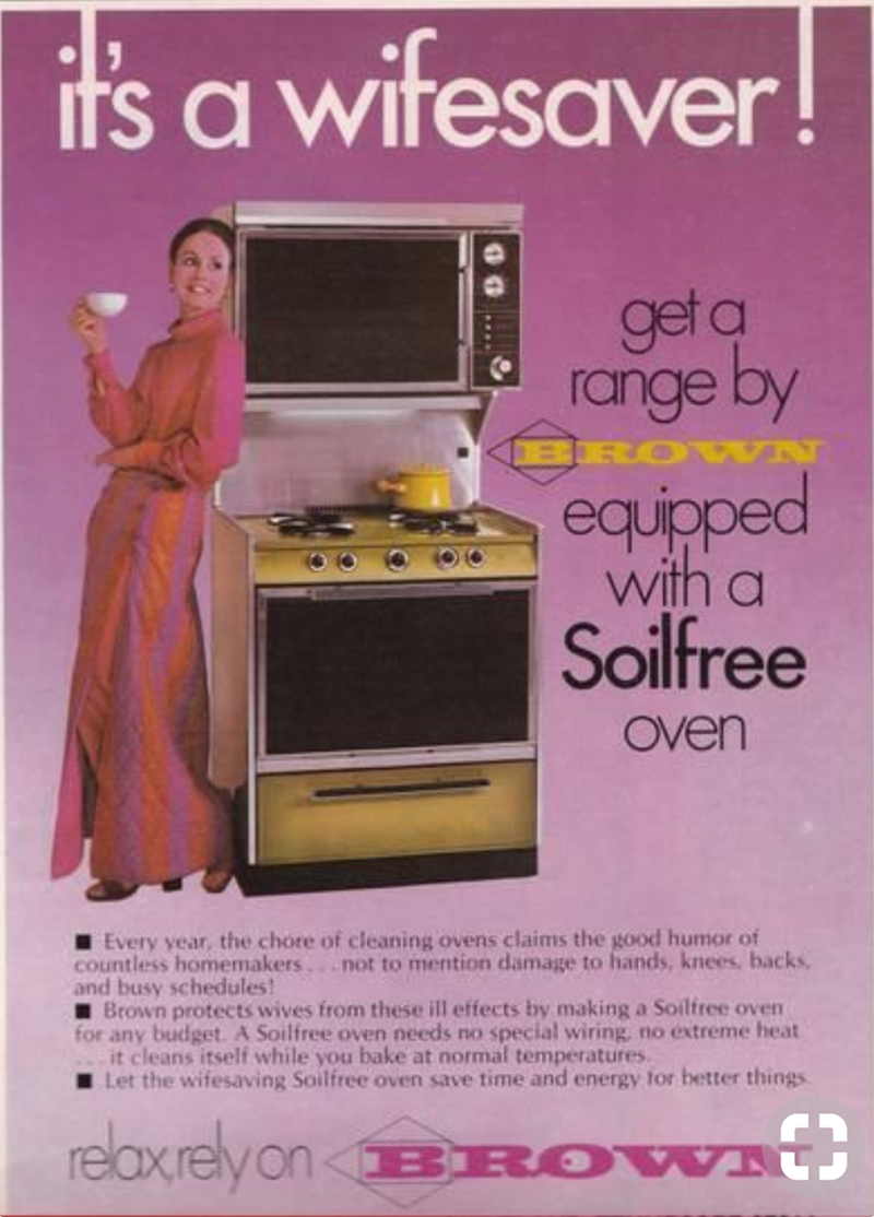 Advertising - its a wifesaver get q range by BRO equipped with a Soilfree Oven Every year, the chore of cleaning ovens claims the good humor of countless homemakers.not to mention damage to hands, knees, backs, and busy schedules! Brown protects wives from these ill effects by making a Soilfree oven for any budget. A Soilfree oven needs no special wiring, no extreme heat it cleans itself while you bake at normal temperatures Let the wifesaving Soilfree oven save time and energy for better things