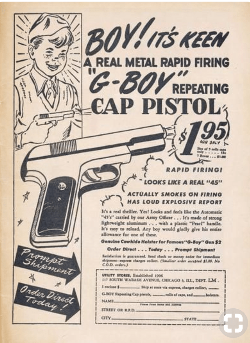 """Gun - BOYITS KEEN A REAL METAL RAPID FIRING G-BOY REPEATIN CAP PISTOL 95 UN DNLY Boy of ely 81.00 RAPID FIRING LOOKS LIKE A REAL """"45"""" ACTUALLY SMOKES ON FIRING HAS LOUD EXPLOSIVE REPORT It's a real thriller. Yes! Looks and feels like the Automacic 45 Carried by our Army Officer.. It's made of strong lightweight amimum with a plastic Pearl handle. It's easy to reload. Any boy would gladly give his entire allowance for one of these. Genuine Cowhlde Holster for FamousG-Boy"""" Gun $2 Order Direct... T"""