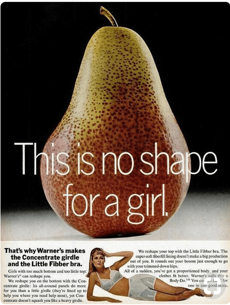 Pear - This is no shape for a girl That's why Warner's makes the Concentrate girdle and the Little Fibber bra. We reshape your top with the Little Fibber bra. The super-soft fiberfill lining doesn't make a big production out of you. It rounds out your bosom just enough to go with your trimmed-down hips. Girls with too much bottom and too little top: Warner's can reshape you We reshape you on the bottom with the Con centrate girdle: Its all-around panels do more for you than a little girdle (they