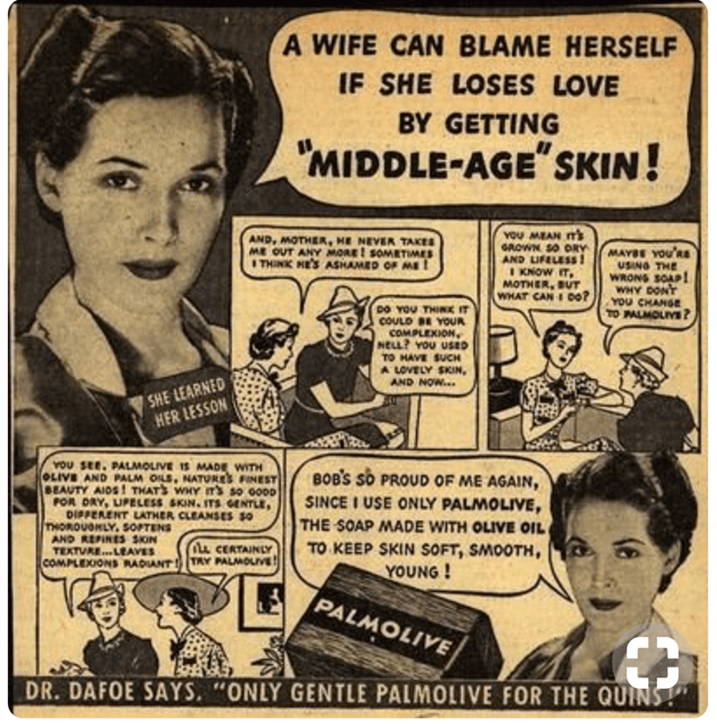 Cartoon - A WIFE CAN BLAME HERSELF IF SHE LOSES LOVE BY GETTING 'MIDDLE-AGE SKIN! YOU MEAN IT GROWN SO ORY AND LIFELESS! IKNOW IT MOTHER, BUT WHAT CAN 0o? AND, MOTHEA, NE NEVER TAKES ME OUT ANY MORE! SOMETIMES ITHINK HE'SASHAMED OF ME MAYBE YOU RE USING THE WRONS SOAP! WHY DONT YOU CHANGE TO PALMOLIVE? DO YOU THINK IT COULD BE YOUR COMPLEXION, NELL? YOU USED TO HAVE SUCH A LOVELY SKIN AND NOW... SHE LEARNED HER LESSON YOU SEE. PALMOLIVE 1S MADE WITH OLIVE AND PALM OLS, NATORES FINEST BEAUTY AIDS