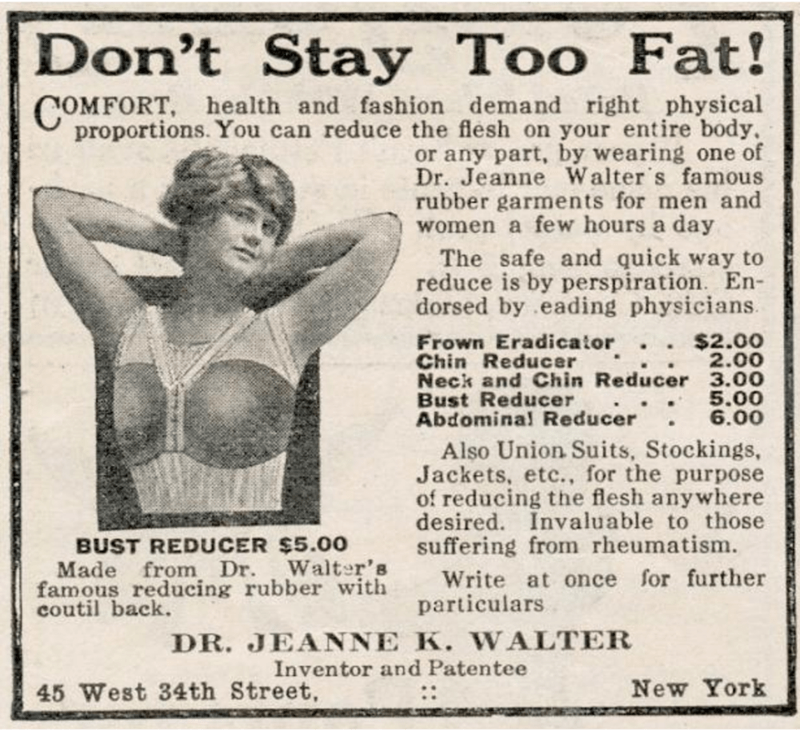 Newsprint - |Don't Stay Too Fat! COMFORT, health and fashion demand right physical proportions. You can reduce the flesh on your entire body. or any part, by wearing one of Dr. Jeanne Walter s famous rubber garments for men and women a few hours a day The safe and quick way to reduce is by perspiration. En- dorsed by eading physicians. Frown Eradicator.. $2.00 Chin Reducer Neck and Chin Reducer 3.00 Bust Reducer Abdominal Reducer 2.00 5.00 6.00 Also Union Suits, Stockings, Jackets, etc., for the