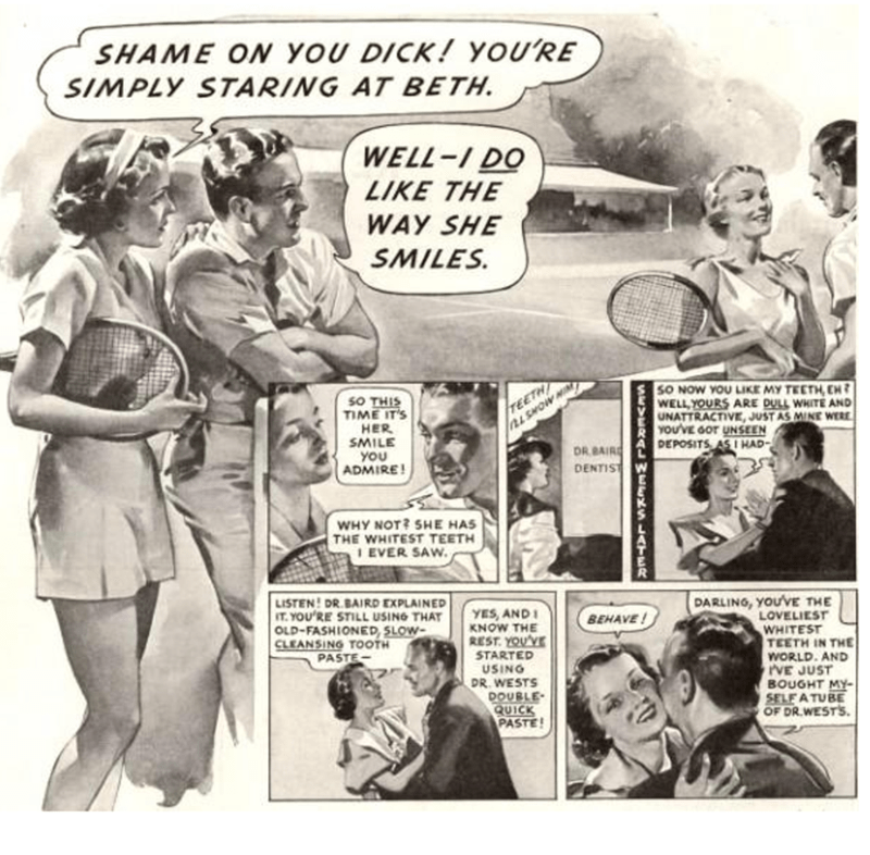 Comics - SHAME ON YOU DICK! YOU'RE SIMPLY STARING AT BETH. WELL-IDO LIKE THE WAY SHE SMILES TEETH L SMOW HIM SO NOW YOU LIKE MY TEETH EH WELL YOURS ARE DULL WHITE AND UNATTRACTIVE,JUST AS MINE WERE YOU'VE GOT UNSEEN DEPOSITS ASI HAD sO THIS TIME IT'S HER SMILE YOU ADMIRE! DR BAIR DENTIST WHY NOT? SHE HAS THE WHITEST TEETH 1 EVER SAW LISTEN! DR.BAIRD EXPLAINED IT.YOU'RE STILL USING THAT OLD-FASHIONED, SLOW CLEANSING TOOTH PASTE DARLING, YOU'VE THE LOVELIEST WHITEST TEETH IN THE WORLD AND PVE JUST