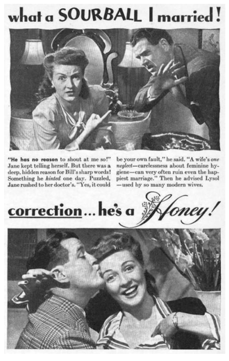 """Vintage advertisement - what a SOURBALL I married! be your own fault,"""" he said. """"A wife's one neglect-carelessness about feminine hy giene-can very often ruin even the hap- piest marriage."""" Then he advised Lysol used by so many modern wives. """"He has no reason to shout at me so!"""" Jane kept telling herself. But there was a deep, hidden reason for Bill's sharp words! Something he hinted one day. Puzzled, Jane rushed to her doctor's. """"Yes, it could Noncy! correction... he's a"""