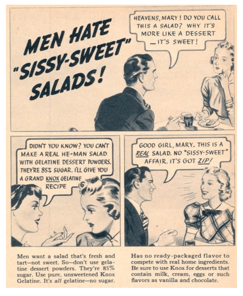 """Vintage advertisement - HEAVENS,MARY! DO YOU CALL THIS A SALAD? WHY IT'S MORE LIKE A DESSERT """"SISSY-SWEET"""" SALADS! MEN HATE IT'S SWEET! DIDNT YOU KNOW? YOU CANT GOOD GIRL, MARY. THIS IS A REAL SALAD. NO """"SISSY-SWEET AFFAIR. IT'S GOT ZIP! MAKE A REAL HE-MAN SALAD WITH GELATINE DESSERT POWDERS THEY'RE 85% SUGAR. I'LL GIVE YOU A GRAND KNOX GELATINE RECIPE Men want a salad that's fresh and tart-not sweet. So-don't use gela- tine dessert powders. They're 85% sugar. Use pure, unsweetened Knox Gelatine"""