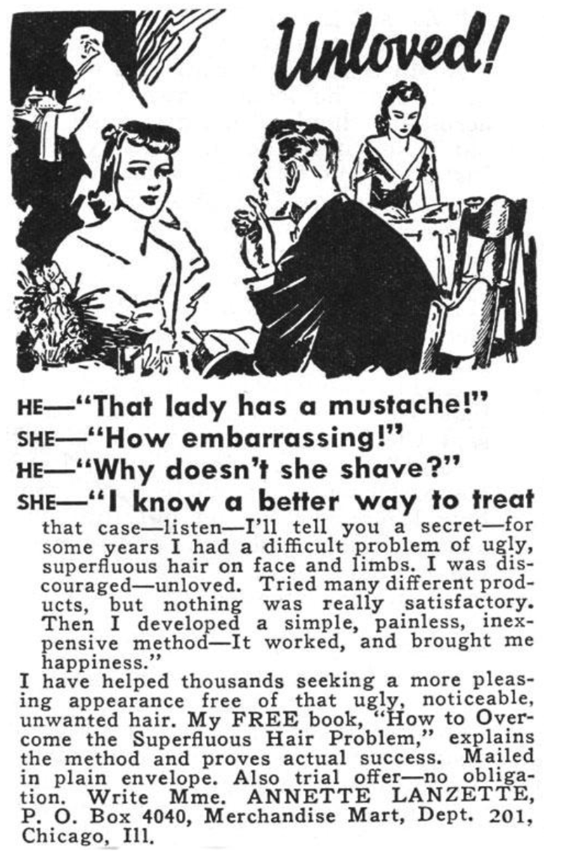 """Text - Unloved! HE-""""That lady has a mustache!"""" SHE""""How embarrassing!"""" HE""""Why doesn't she shave?"""" SHE """" know a better way to treat that case-listen-I'l1 tell you a secret-for some years I had a difficult problem of ugly, superfluous hair on face and limbs. I was dis- couraged-unloved. Tried many different prod- ucts, but nothing was really satisfactory Then I developed a simple, painless, inex pensive method-It worked, and brought me happiness."""" I have helped thousands seeking a more pleas- ing a"""