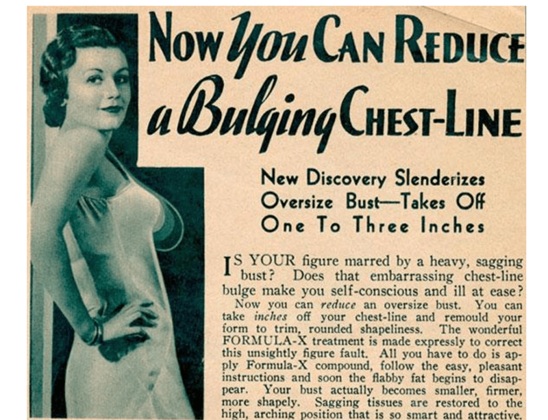 Text - NowyouCAN REDUCE aBulgingCHEST-LINE New Discovery Slenderizes Oversize Bust-Takes Off One To Three Inches JS YOUR figure marred by a heavy, sagging bust? bulge make you self-conscious and ill at ease? Now you can reduce an oversize bust. You can take inches off your chest-line and remould your form to trim, rounded shapeliness FORMULA-X treatment is made expressly to correct this unsightly figure fault. All you have to do is ap- ply Formula-X compound, follow the easy, pleasant instructio