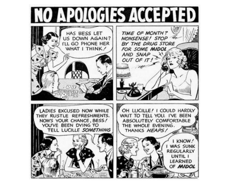 Comics - NO APOLOGIES ACCEPTED TIME OF MONTH? NONSENSE! STOP BY THE DRUG STORE FOR SOME MIDOL AND SNAP OUT OF IT ! HAS BESS LET US DOWN AGAIN? LL GO PHONE HER WHAT I THINK OH LUCILLE!I COULD HARDLY WAIT TO TELL YOU. I'VE BEEN ABSOLUTELY COMFORTABLE THE WHOLE EVENING. THANKS HEAPS! LADIES EXCUSED NOW WHILE THEY RUSTLE REFRESHMENTS NOW'S YOUR CHANCE, BESS! YOU'VE BEEN DYING TO TELL LUCILLE SOMETHING I KNOW I WAS SUNK REGULARLY UNTIL LEARNED OF MIDOL