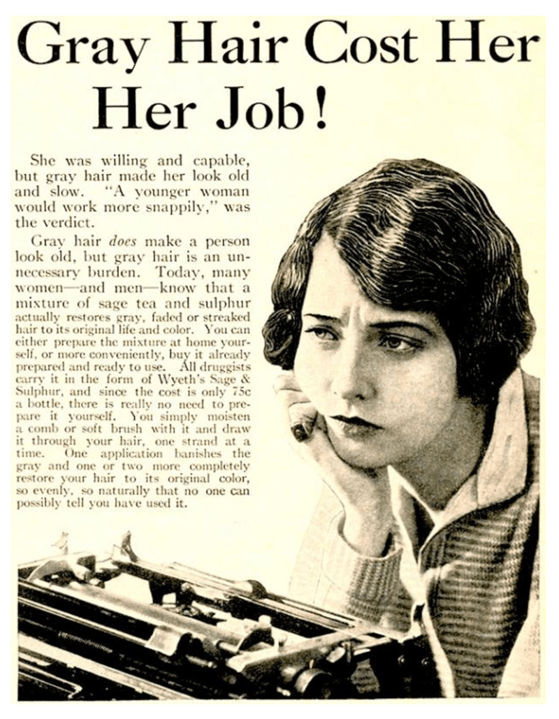 """Text - Gray Hair Cost Her Her Job! She was wiing and capable, but gray hair made her look old and slow. """"A younger woman would work more snappily,"""" was the verdict Gray hair does make a person look old, but gray hair is an un necessary burden. Today, many women and men-know that a mixture of sage tea and sulphur actually restores gray, faded or streaked hair to its original life and color. You can cither prepare the mixture at home your self, or more conveniently, buy it already prepared and rea"""
