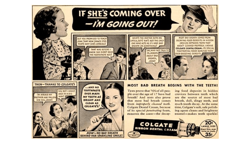 Comics - IF SHE'S COMING OVER -IM GOING OUT! WHATS THE MATTER WITH M LATELY, DOT? RAY3 NOT THE ONLY ONE WHO ACTS AS IFI HAD SAD BREATH OR SOMETHING! MOST BAD BAEATH COMES FROM DECAYING FOO0 DEPOSITS IN HIDDEN CREVICES BETWEEN TEETH THAT ARENT CLEANED PROPERLY IADVISE COLGATE DENTAL CREAM.ITS SPECIAL PENETRATING FOAM REMOVES THESE 000R-BAEEDING DEPOSITS BUT YOU PROMISED TO TEACH JEAN THAT NEW DANCE STER THATS WHY SHES COMING! THAT WAS BEFORE KNEW SHE DIDNT READ THE TOOTHPASTE ADS! SAY, WHY NOT TA