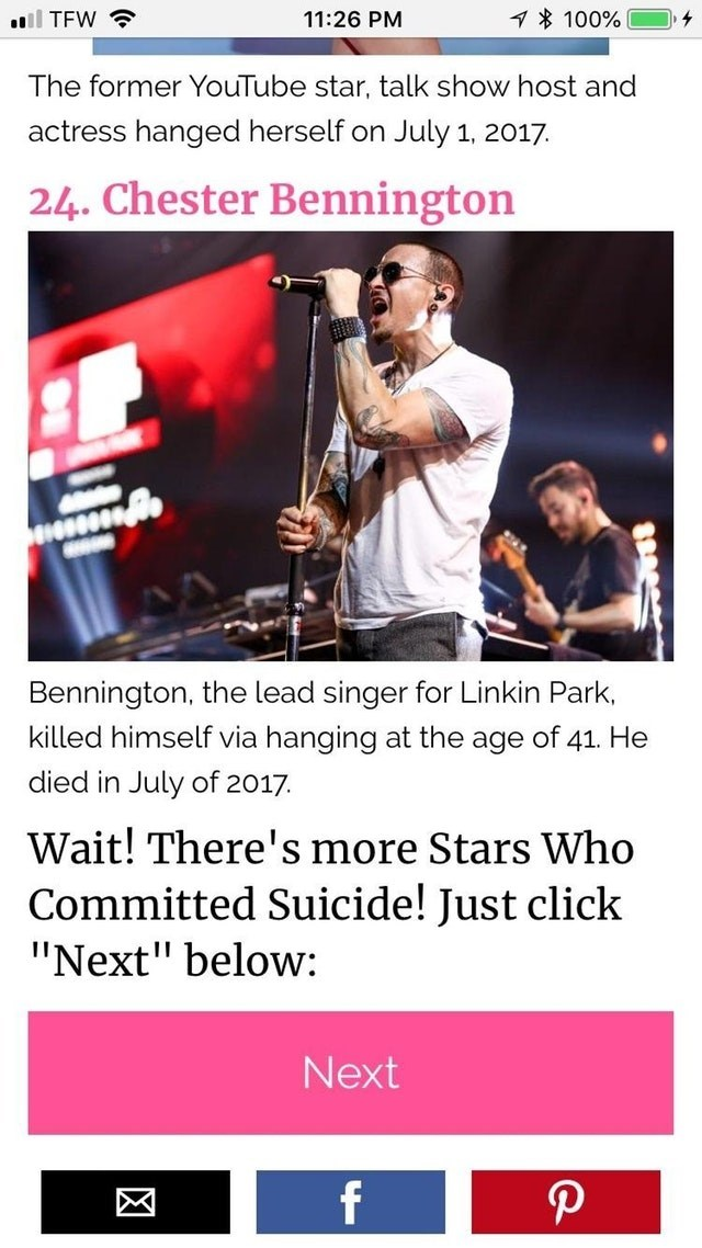 "Text - 100% 11:26 PM lTFW The former YouTube star, talk show host and actress hanged herself on July 1, 2017 24. Chester Bennington Bennington, the lead singer for Linkin Park killed himself via hanging at the age of 41. He died in July of 2017 Wait! There's more Stars Who Committed Suicide! Just click ""Next"" below: Next"
