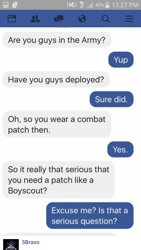 Text - 11:27 PM 40% Are you guys in the Army? Yup Have you guys deployed? Sure did. Oh,so you wear a combat patch then. Yes. So it really that serious that you need a patch like a Boyscout? Excuse me? Is that a serious question? 5Bravo