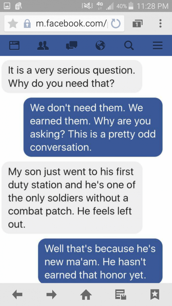 Text - 4G 11:28 PM 40% m.facebook.com/ 1 It is a very serious question. Why do you need that? We don't need them. We earned them. Why are you asking? This is a pretty odd conversation. My son just went to his first duty station and he's one of the only soldiers without a combat patch. He feels left out Well that's because he's new ma'am. He hasn't earned that honor yet. 1II