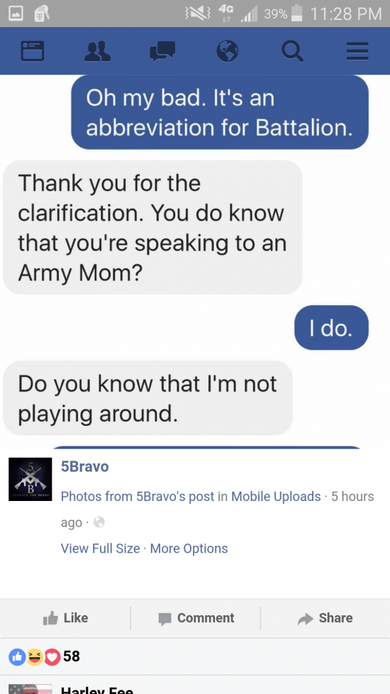 Text - 11:28 PM 4G 39% Oh my bad. It's an abbreviation for Battalion. Thank you for the clarification. You do know that you're speaking to an Army Mom? I do. Do you know that I'm not playing around. 5Bravo Photos from 5Bravo's post in Mobile Uploads 5 hours ago View Full Size More Options Like Share Comment 58 Harley Eee