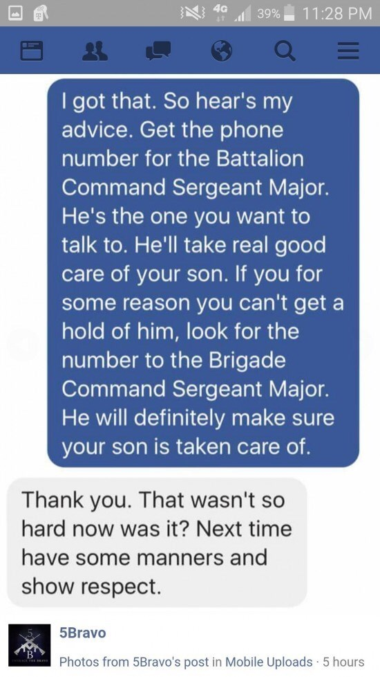 Text - 4G 11:28 PM 39% I got that. So hear's my advice. Get the phone number for the Battalion Command Sergeant Major. He's the one you want to talk to. He'll take real good care of your son. If you for some reason you can't get hold of him, look for the number to the Brigade Command Sergeant Major. He will definitely make sure your son is taken care of. a Thank you. That wasn't so hard now was it? Next time have some manners and show respect. 5Bravo Photos from 5Bravo's post in Mobile Uploads 5