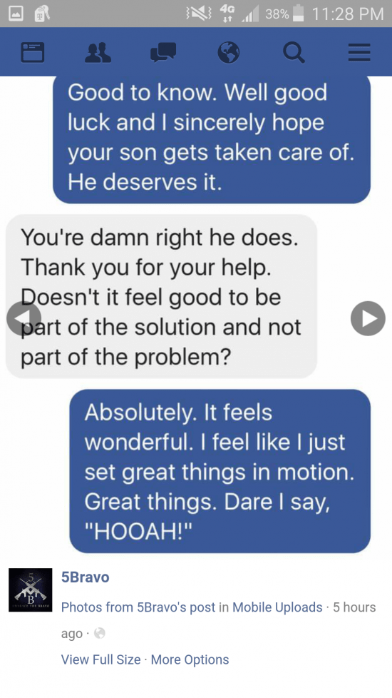 """Text - 4G 11:28 PM 38% Good to know. Well good luck and I sincerely hope your son gets taken care of. He deserves it. You're damn right he does. Thank you for your help. Doesn't it feel good to be part of the solution and not part of the problem? Absolutely. It feels wonderful. I feel like I just set great things in motion. Great things. Dare I say, """"НООАН!"""" 5Bravo Photos from 5Bravo's post in Mobile Uploads 5 hours ago View Full Size More Options"""