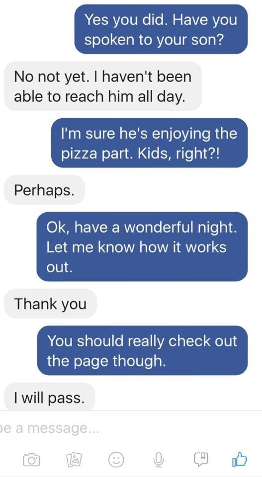 Text - Yes you did. Have you spoken to your son? No not yet. I haven't been able to reach him all day. I'm sure he's enjoying the pizza part. Kids, right?! Perhaps Ok, have a wonderful night. Let me know how it works out. Thank you You should really check out the page though. I will pass. be a message...