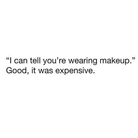 """Text - """"I can tell you're wearing makeup."""" Good, it was expensive."""