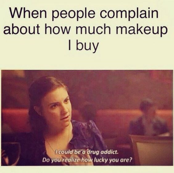 Text - When people complain about how much makeup I buy Icould be a drug addict. Do you realize how lucky you are?