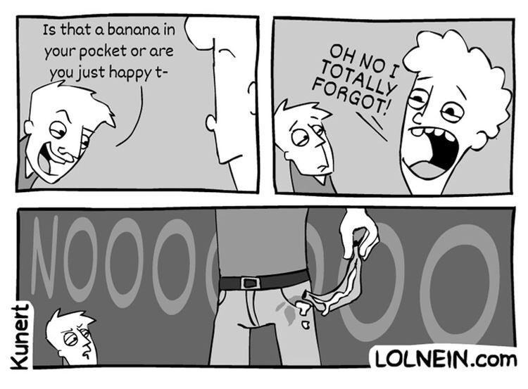 Cartoon - OH NO I TOTALLY FORGOT! Is that a banana in your pocket or are you just happy t- NO00 LOLNEIN.com