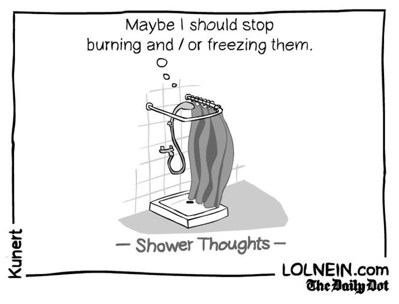 Parallel - Maybe I should stop burning and / or freezing them. - Shower Thoughts LOLNEIN.com The BailyDot Kunert