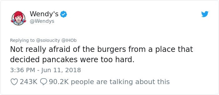 Text - Wendy's @Wendys Replying to @soloucity @IHOb Not really afraid of the burgers from a place that decided pancakes were too hard. 3:36 PM - Jun 11, 2018 90.2K people are talking about this 243K