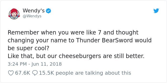 Text - Wendy's @Wendys Remember when you were like 7 and thought changing your name to Thunder BearSword would be super cool? Like that, but our cheeseburgers are still better. 3:24 PM - Jun 11, 2018 67.6K 15.5K people are talking about this