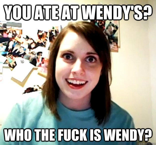"""Overly Attached Girlfriend meme that says, """"You ate at Wendy's? Who the fuck is Wendy?"""""""